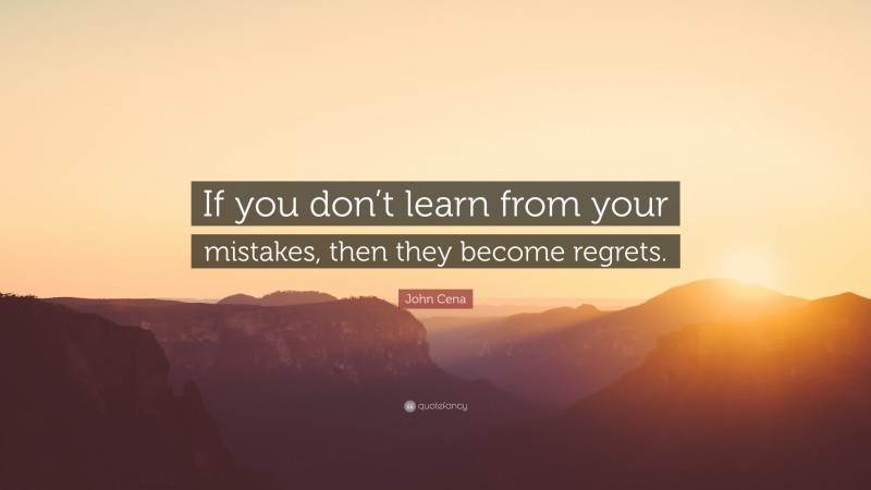 """John Cena Quote: """"If you don't learn from your mistakes, then they become regrets."""""""