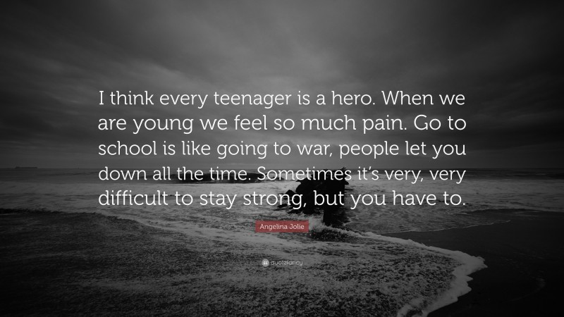 """Angelina Jolie Quote: """"I think every teenager is a hero. When we are young we feel so much pain. Go to school is like going to war, people let you down all the time. Sometimes it's very, very difficult to stay strong, but you have to."""""""
