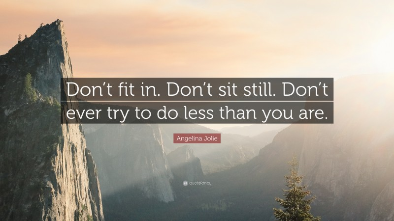 """Angelina Jolie Quote: """"Don't fit in. Don't sit still. Don't ever try to do less than you are."""""""
