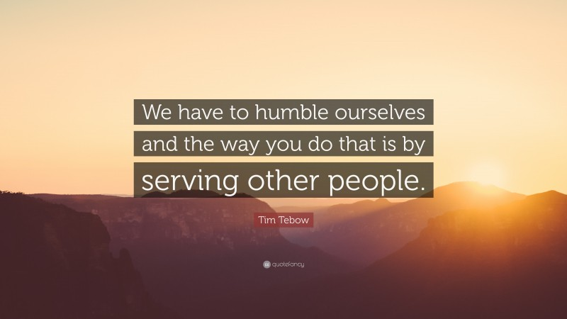"Tim Tebow Quote: ""We have to humble ourselves and the way you do that is by serving other people."""