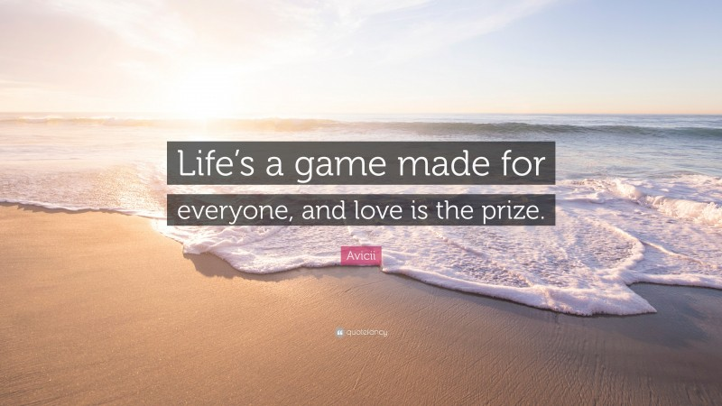 """Love Is Quotes: """"Life's a game made for everyone, and love is the prize."""" — Avicii"""