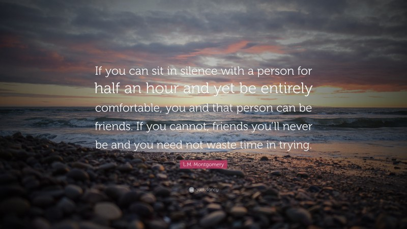 """L.M. Montgomery Quote: """"If you can sit in silence with a person for half an hour and yet be entirely comfortable, you and that person can be friends. If you cannot, friends you'll never be and you need not waste time in trying."""""""