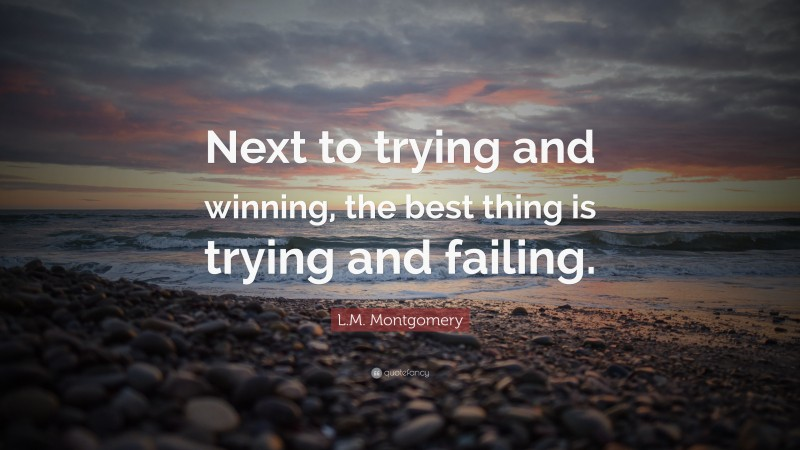 """L.M. Montgomery Quote: """"Next to trying and winning, the best thing is trying and failing."""""""