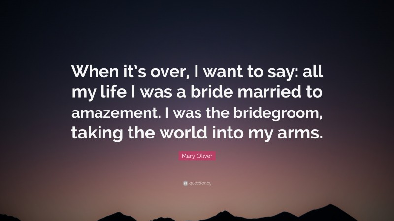 """Mary Oliver Quote: """"When it's over, I want to say: all my life I was a bride married to amazement. I was the bridegroom, taking the world into my arms."""""""