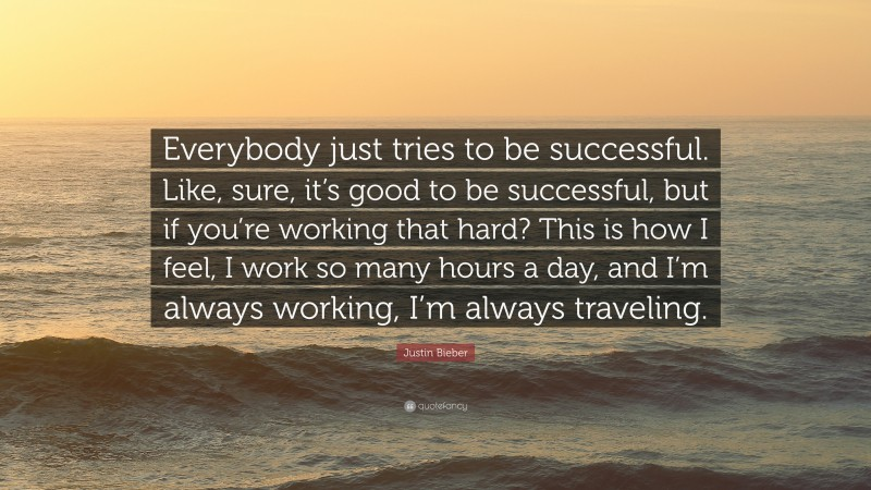 """Justin Bieber Quote: """"Everybody just tries to be successful. Like, sure, it's good to be successful, but if you're working that hard? This is how I feel, I work so many hours a day, and I'm always working, I'm always traveling."""""""