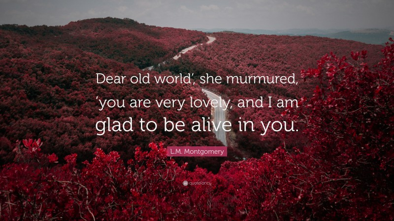 """L.M. Montgomery Quote: """"Dear old world', she murmured, 'you are very lovely, and I am glad to be alive in you."""""""