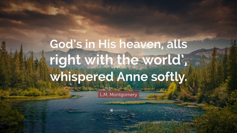 """L.M. Montgomery Quote: """"God's in His heaven, alls right with the world', whispered Anne softly."""""""