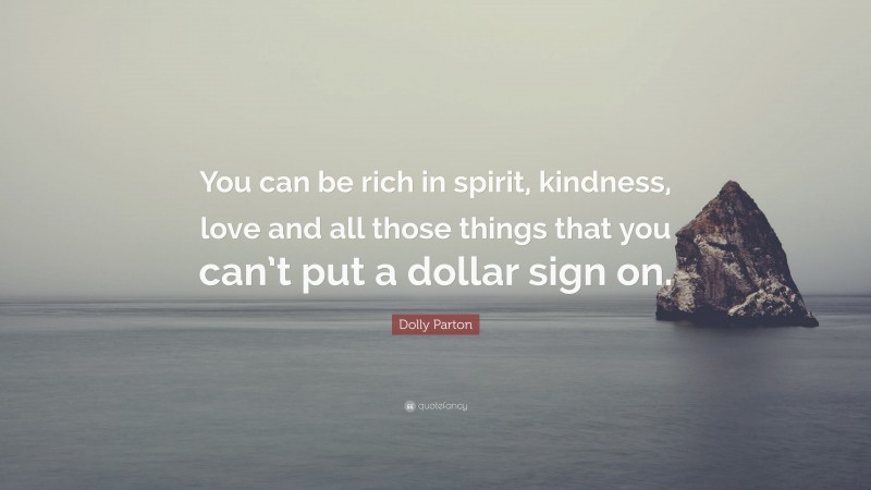 """Dolly Parton Quote: """"You can be rich in spirit, kindness, love and all those things that you can't put a dollar sign on."""""""