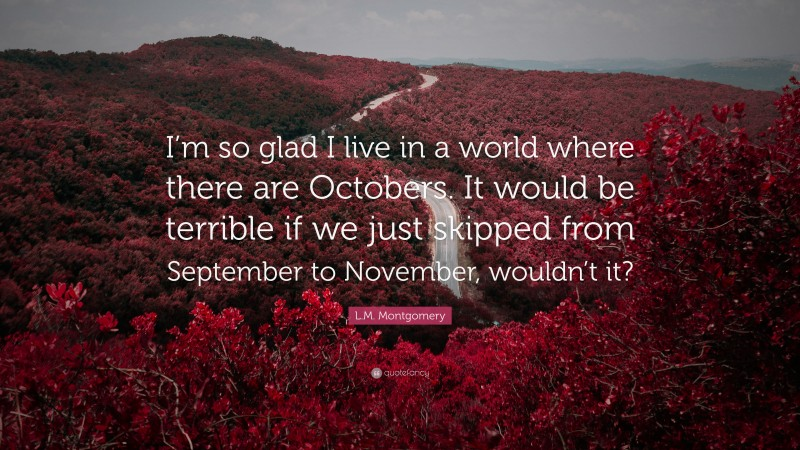 """L.M. Montgomery Quote: """"I'm so glad I live in a world where there are Octobers. It would be terrible if we just skipped from September to November, wouldn't it?"""""""