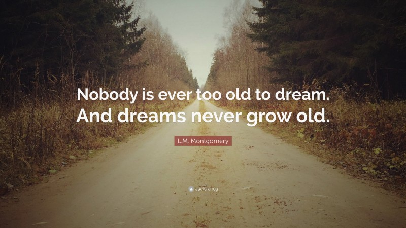 """L.M. Montgomery Quote: """"Nobody is ever too old to dream. And dreams never grow old."""""""