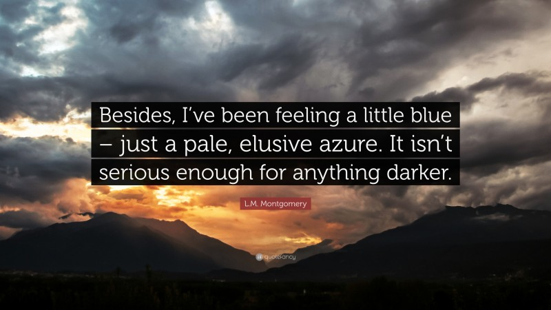 """L.M. Montgomery Quote: """"Besides, I've been feeling a little blue – just a pale, elusive azure. It isn't serious enough for anything darker."""""""