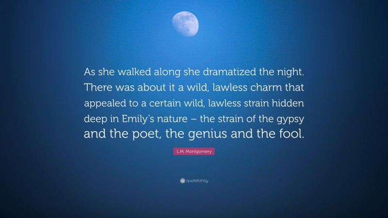 """L.M. Montgomery Quote: """"As she walked along she dramatized the night. There was about it a wild, lawless charm that appealed to a certain wild, lawless strain hidden deep in Emily's nature – the strain of the gypsy and the poet, the genius and the fool."""""""