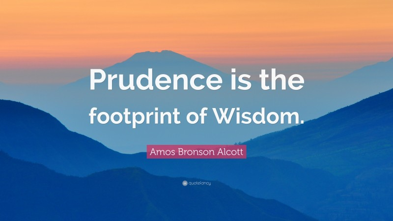 """Amos Bronson Alcott Quote: """"Prudence is the footprint of Wisdom."""""""