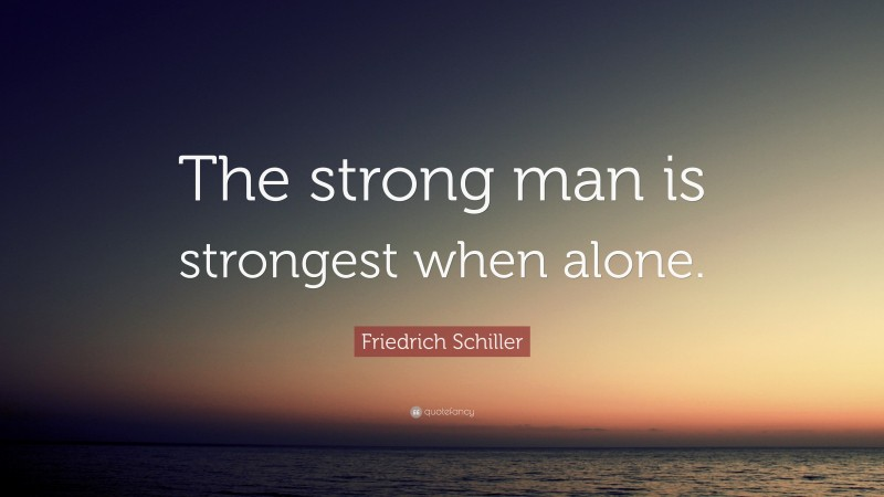"""Friedrich Schiller Quote: """"The strong man is strongest when alone."""""""