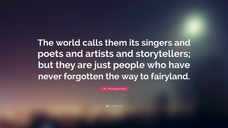 """L.M. Montgomery Quote: """"The world calls them its singers and poets and artists and storytellers; but they are just people who have never forgotten the way to fairyland."""""""