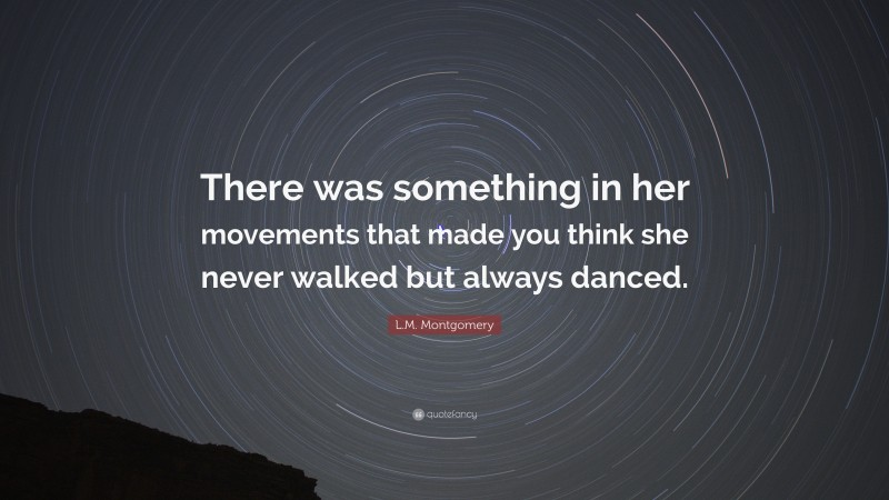 """L.M. Montgomery Quote: """"There was something in her movements that made you think she never walked but always danced."""""""