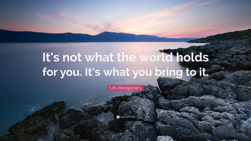 """L.M. Montgomery Quote: """"It's not what the world holds for you. It's what you bring to it."""""""