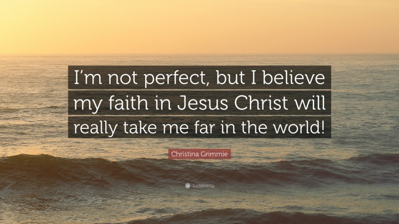 """Christina Grimmie Quote: """"I'm not perfect, but I believe my faith in Jesus Christ will really take me far in the world!"""""""