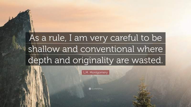 """L.M. Montgomery Quote: """"As a rule, I am very careful to be shallow and conventional where depth and originality are wasted."""""""