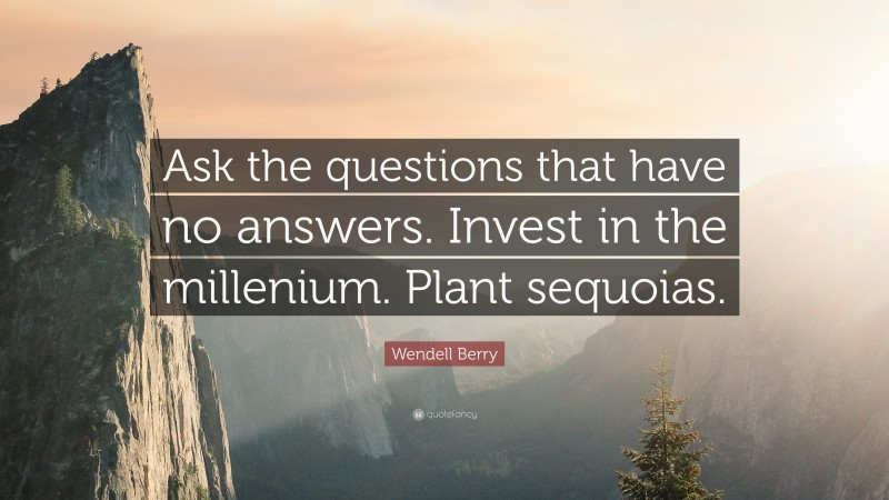 """Wendell Berry Quote: """"Ask the questions that have no answers. Invest in the millenium. Plant sequoias."""""""