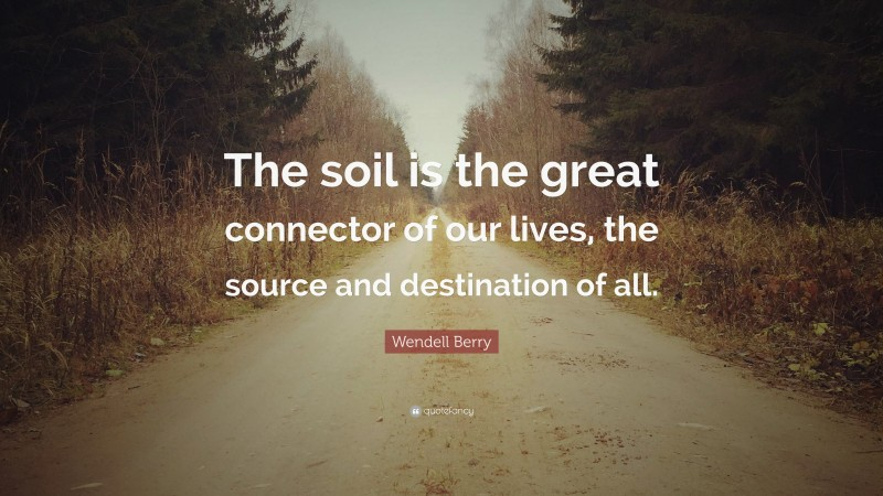 """Wendell Berry Quote: """"The soil is the great connector of our lives, the source and destination of all."""""""
