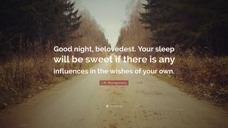 """L.M. Montgomery Quote: """"Good night, belovedest. Your sleep will be sweet if there is any influences in the wishes of your own."""""""