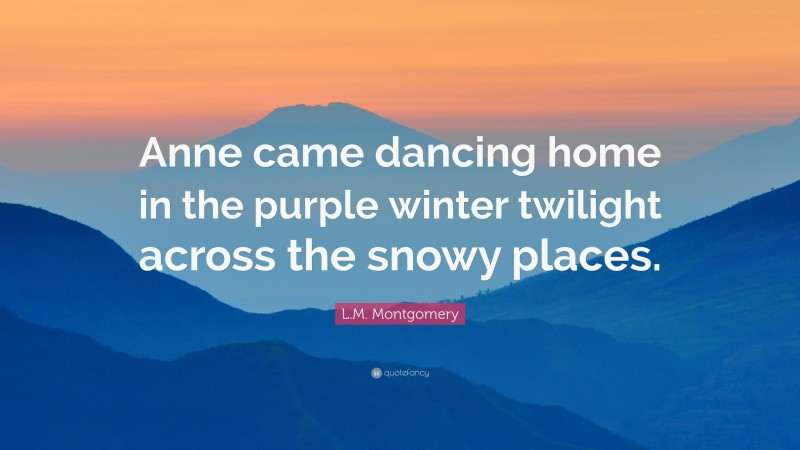 """L.M. Montgomery Quote: """"Anne came dancing home in the purple winter twilight across the snowy places."""""""