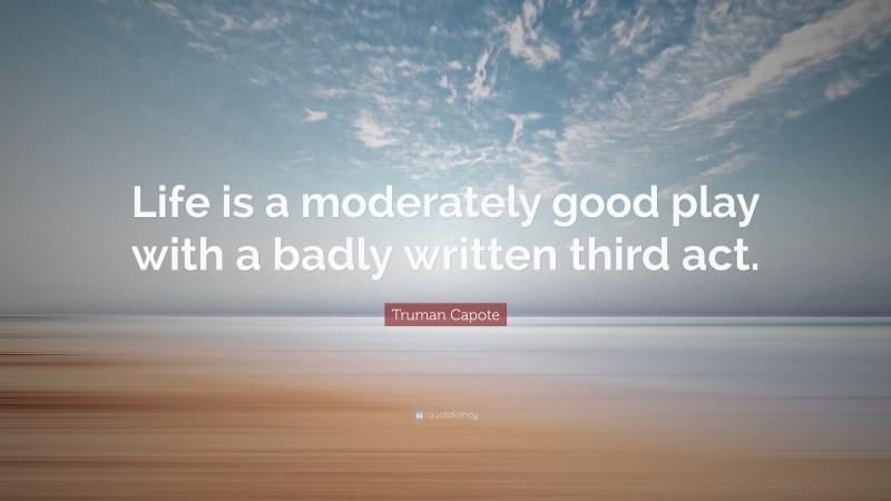 """Truman Capote Quote: """"Life is a moderately good play with a badly written third act."""""""