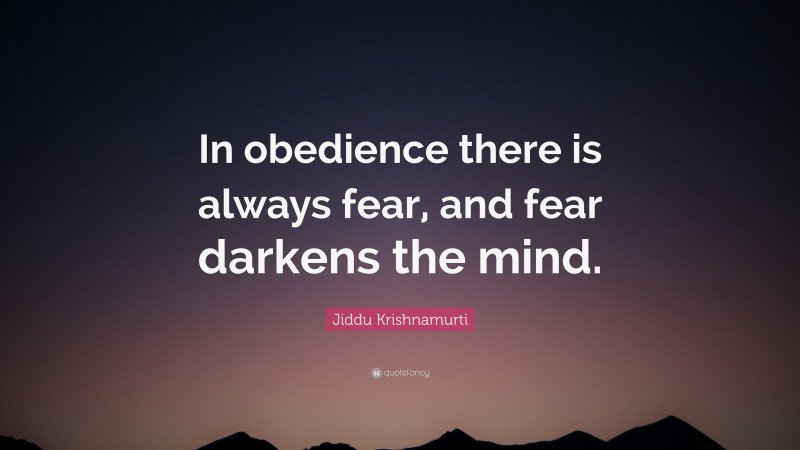 """Jiddu Krishnamurti Quote: """"In obedience there is always fear, and fear darkens the mind."""""""
