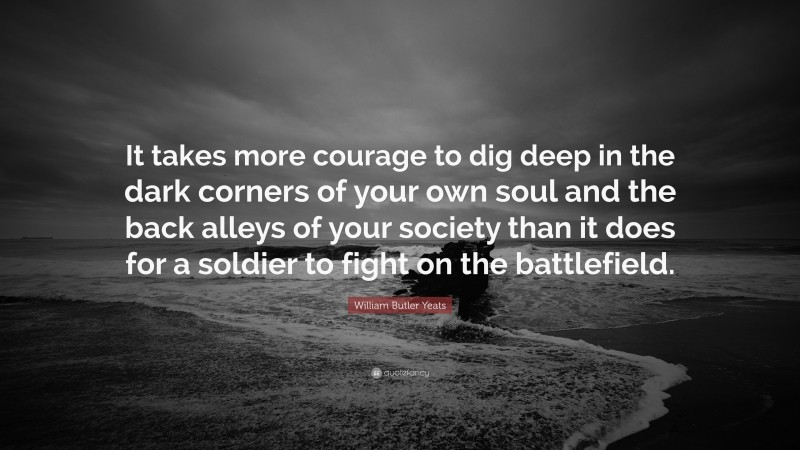 """William Butler Yeats Quote: """"It takes more courage to dig deep in the dark corners of your own soul and the back alleys of your society than it does for a soldier to fight on the battlefield."""""""