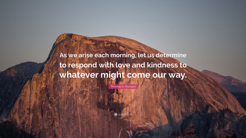 """Thomas S. Monson Quote: """"As we arise each morning, let us determine to respond with love and kindness to whatever might come our way."""""""