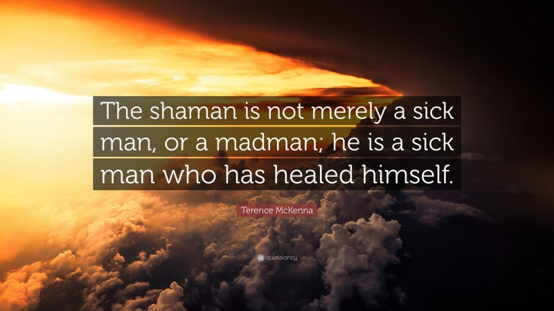 """Terence McKenna Quote: """"The shaman is not merely a sick man, or a madman; he is a sick man who has healed himself."""""""
