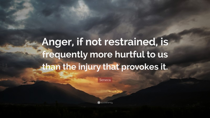 """Seneca Quote: """"Anger, if not restrained, is frequently more hurtful to us than the injury that provokes it."""""""