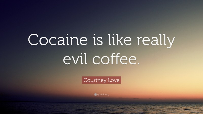 """Courtney Love Quote: """"Cocaine is like really evil coffee."""""""