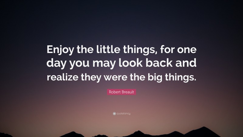 """Robert Breault Quote: """"Enjoy the little things, for one day you may look back and realize they were the big things."""""""
