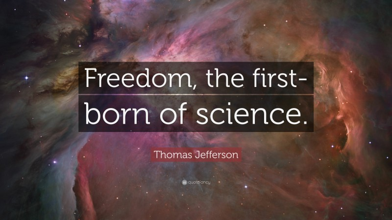 """Thomas Jefferson Quote: """"Freedom, the first-born of science."""""""
