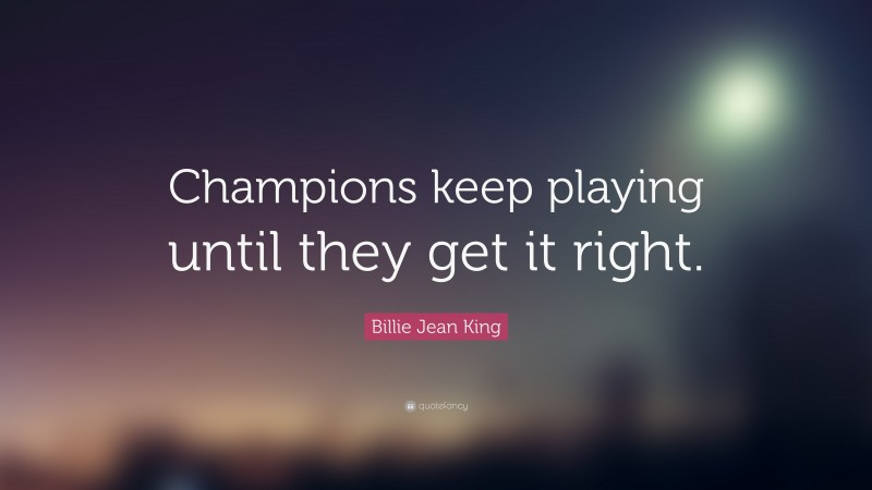 """Billie Jean King Quote: """"Champions keep playing until they get it right."""""""