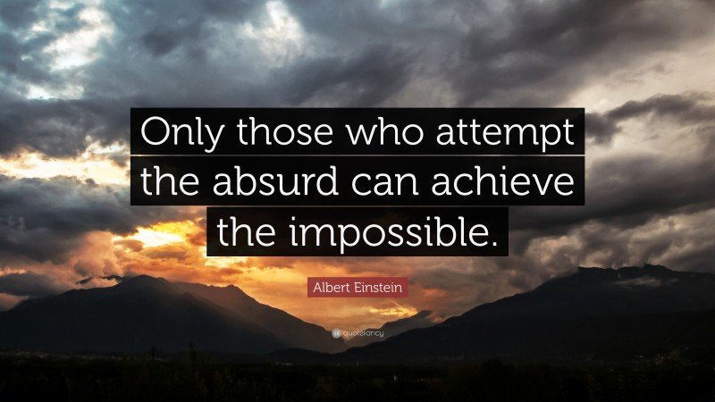 """Albert Einstein Quote: """"Only those who attempt the absurd can achieve the impossible."""""""