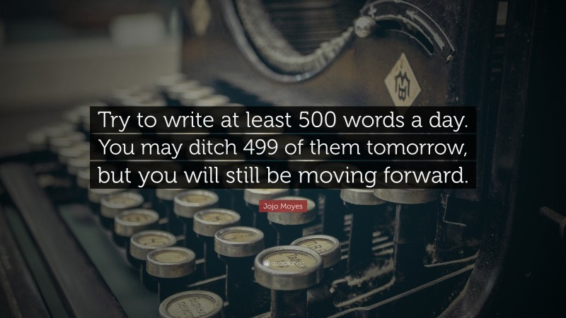 """Jojo Moyes Quote: """"Try to write at least 500 words a day. You may ditch 499 of them tomorrow, but you will still be moving forward."""""""