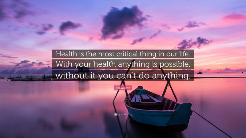 """Bill Walton Quote: """"Health is the most critical thing in our life. With your health anything is possible, without it you can't do anything."""""""
