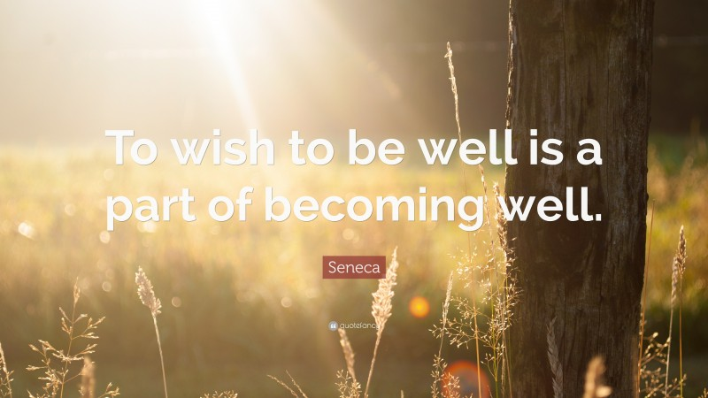 """Seneca Quote: """"To wish to be well is a part of becoming well."""""""