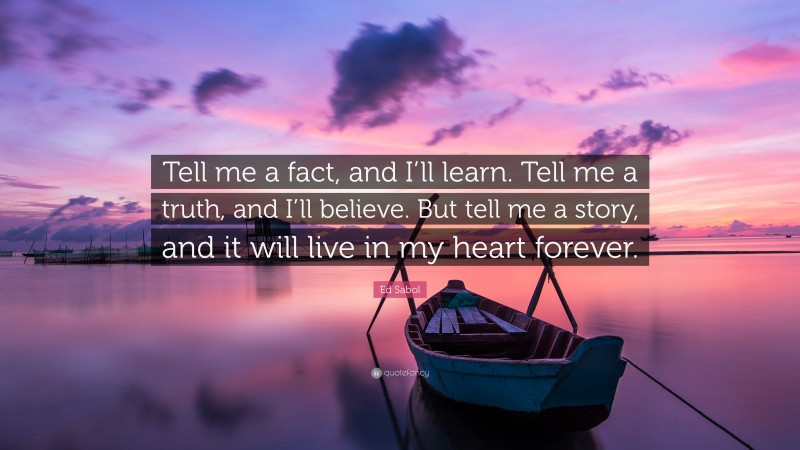 """Ed Sabol Quote: """"Tell me a fact, and I'll learn. Tell me a truth, and I'll believe. But tell me a story, and it will live in my heart forever."""""""