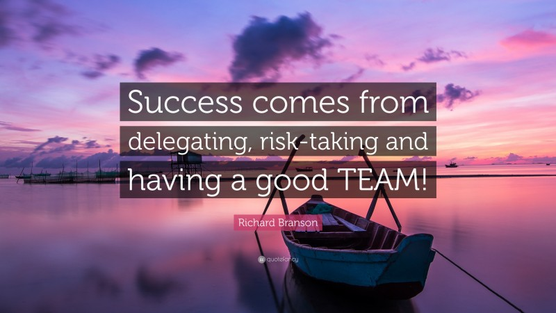 """Richard Branson Quote: """"Success comes from delegating, risk-taking and having a good TEAM!"""""""