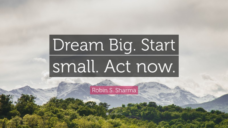 """Robin S. Sharma Quote: """"Dream Big. Start small. Act now."""""""