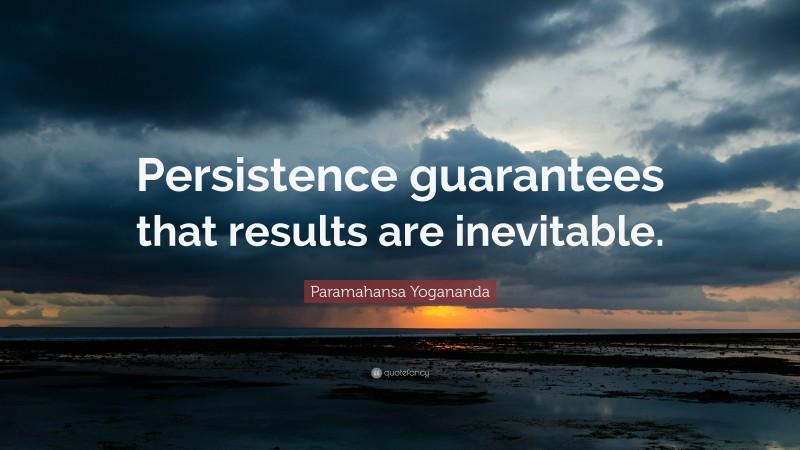 "Paramahansa Yogananda Quote: ""Persistence guarantees that results are inevitable."""
