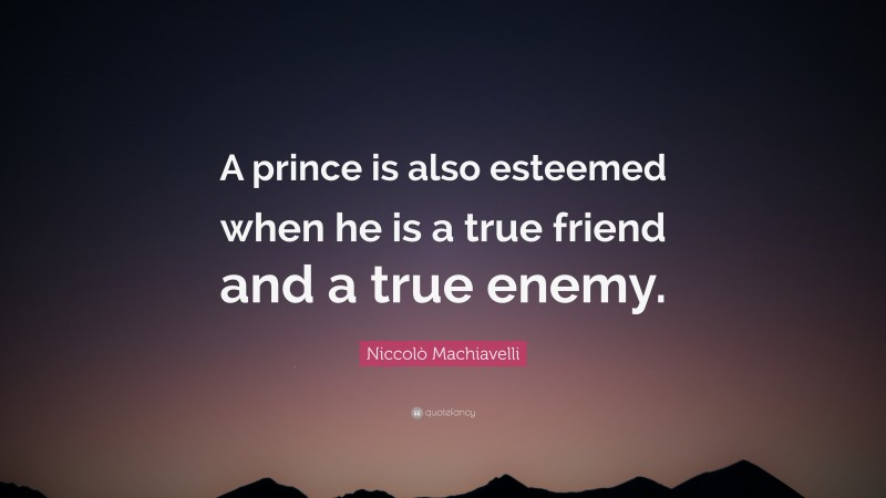 """Niccolò Machiavelli Quote: """"A prince is also esteemed when he is a true friend and a true enemy."""""""