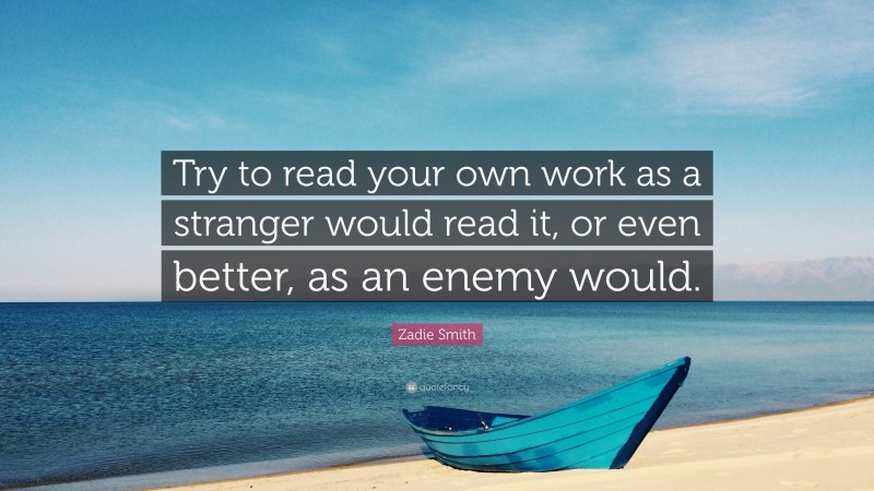 """Zadie Smith Quote: """"Try to read your own work as a stranger would read it, or even better, as an enemy would."""""""