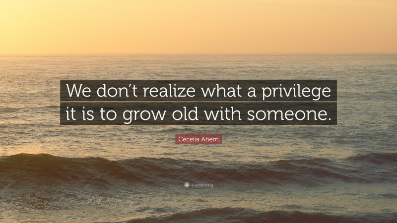 """Cecelia Ahern Quote: """"We don't realize what a privilege it is to grow old with someone."""""""