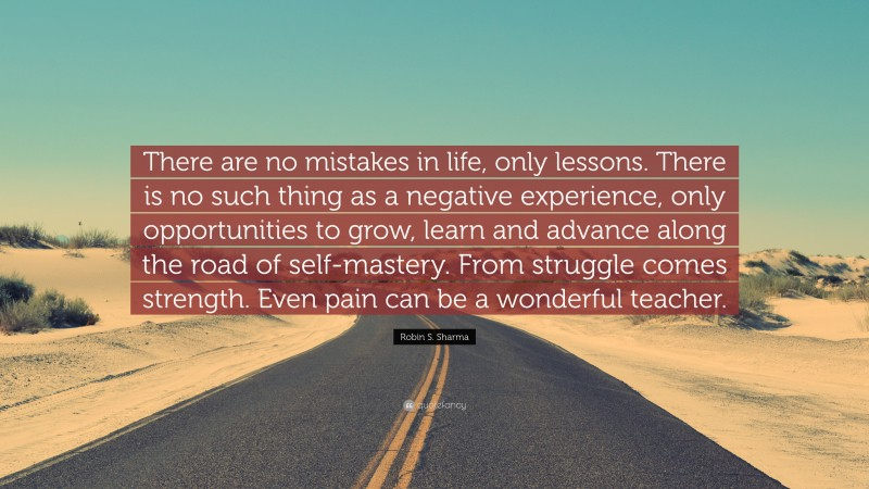 """Robin S. Sharma Quote: """"There are no mistakes in life, only lessons. There is no such thing as a negative experience, only opportunities to grow, learn and advance along the road of self-mastery. From struggle comes strength. Even pain can be a wonderful teacher."""""""