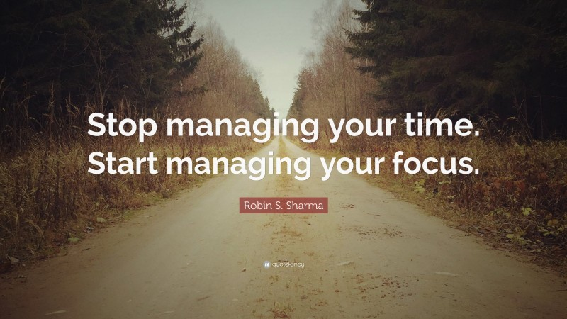 """Robin S. Sharma Quote: """"Stop managing your time. Start managing your focus."""""""